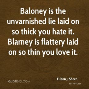 Fulton J. Sheen - Baloney is the unvarnished lie laid on so thick you hate it. Blarney is flattery laid on so thin you love it.