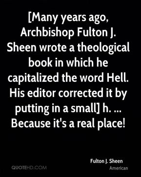 Fulton J. Sheen - [Many years ago, Archbishop Fulton J. Sheen wrote a theological book in which he capitalized the word Hell. His editor corrected it by putting in a small] h. ... Because it's a real place!