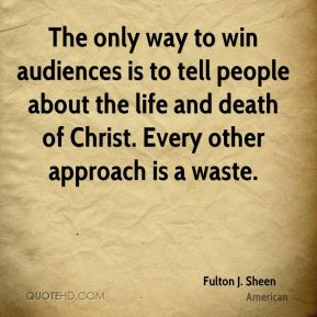 The only way to win audiences is to tell people about the life and death of Christ. Every other approach is a waste.