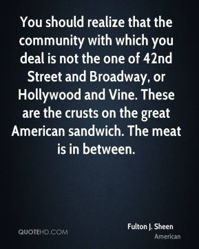 You should realize that the community with which you deal is not the one of 42nd Street and Broadway, or Hollywood and Vine. These are the crusts on the great American sandwich. The meat is in between.