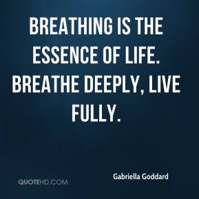 Gabriella Goddard - Breathing is the essence of life. Breathe deeply, live fully.