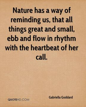 Gabriella Goddard - Nature has a way of reminding us, that all things great and small, ebb and flow in rhythm with the heartbeat of her call.