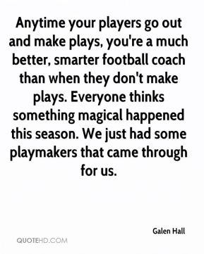Galen Hall - Anytime your players go out and make plays, you're a much better, smarter football coach than when they don't make plays. Everyone thinks something magical happened this season. We just had some playmakers that came through for us.