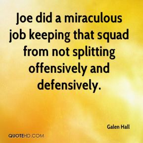 Galen Hall - Joe did a miraculous job keeping that squad from not splitting offensively and defensively.