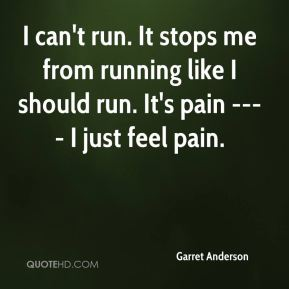 Garret Anderson - I can't run. It stops me from running like I should run. It's pain ---- I just feel pain.
