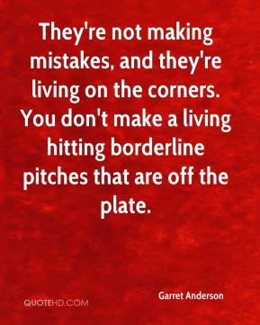 Garret Anderson - They're not making mistakes, and they're living on the corners. You don't make a living hitting borderline pitches that are off the plate.