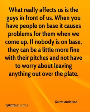Garret Anderson - What really affects us is the guys in front of us. When you have people on base it causes problems for them when we come up. If nobody is on base, they can be a little more fine with their pitches and not have to worry about leaving anything out over the plate.