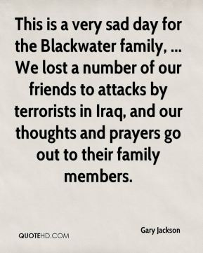 This is a very sad day for the Blackwater family, ... We lost a number of our friends to attacks by terrorists in Iraq, and our thoughts and prayers go out to their family members.