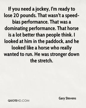 Gary Stevens - If you need a jockey, I'm ready to lose 20 pounds. That wasn't a speed-bias performance. That was a dominating performance. That horse is a lot better than people think. I looked at him in the paddock, and he looked like a horse who really wanted to run. He was stronger down the stretch.