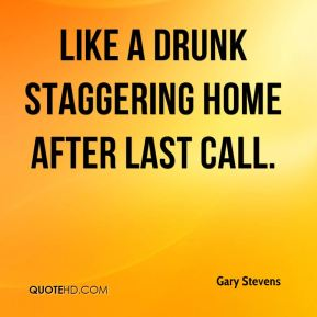 Gary Stevens - Like a drunk staggering home after last call.