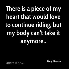 Gary Stevens - There is a piece of my heart that would love to continue riding, but my body can't take it anymore.
