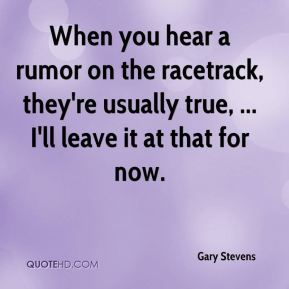 Gary Stevens - When you hear a rumor on the racetrack, they're usually true, ... I'll leave it at that for now.