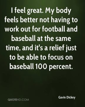 I feel great. My body feels better not having to work out for football and baseball at the same time, and it's a relief just to be able to focus on baseball 100 percent.