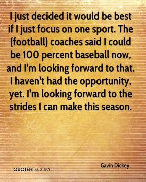 I just decided it would be best if I just focus on one sport. The (football) coaches said I could be 100 percent baseball now, and I'm looking forward to that. I haven't had the opportunity, yet. I'm looking forward to the strides I can make this season.