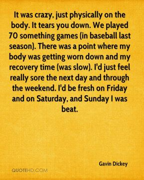 It was crazy, just physically on the body. It tears you down. We played 70 something games (in baseball last season). There was a point where my body was getting worn down and my recovery time (was slow). I'd just feel really sore the next day and through the weekend. I'd be fresh on Friday and on Saturday, and Sunday I was beat.