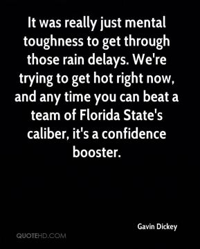 Gavin Dickey - It was really just mental toughness to get through those rain delays. We're trying to get hot right now, and any time you can beat a team of Florida State's caliber, it's a confidence booster.