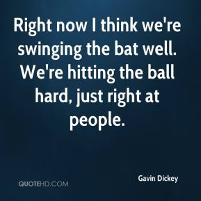Right now I think we're swinging the bat well. We're hitting the ball hard, just right at people.