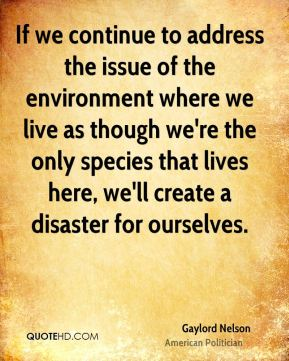 If we continue to address the issue of the environment where we live as though we're the only species that lives here, we'll create a disaster for ourselves.