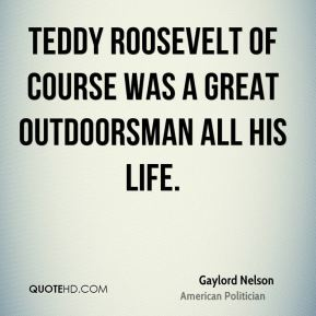 Teddy Roosevelt of course was a great outdoorsman all his life.