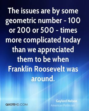 The issues are by some geometric number - 100 or 200 or 500 - times more complicated today than we appreciated them to be when Franklin Roosevelt was around.