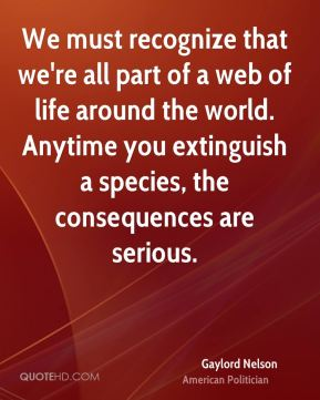 Gaylord Nelson - We must recognize that we're all part of a web of life around the world. Anytime you extinguish a species, the consequences are serious.