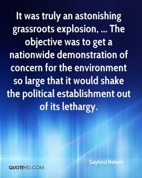 Gaylord Nelson - It was truly an astonishing grassroots explosion, ... The objective was to get a nationwide demonstration of concern for the environment so large that it would shake the political establishment out of its lethargy.
