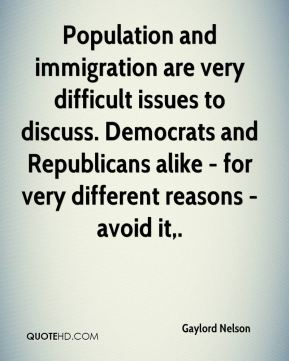 Gaylord Nelson - Population and immigration are very difficult issues to discuss. Democrats and Republicans alike - for very different reasons - avoid it.