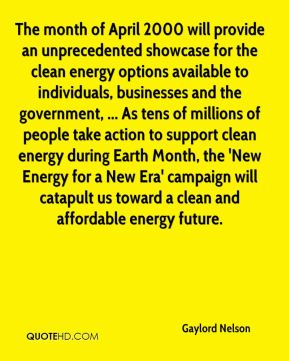 Gaylord Nelson - The month of April 2000 will provide an unprecedented showcase for the clean energy options available to individuals, businesses and the government, ... As tens of millions of people take action to support clean energy during Earth Month, the 'New Energy for a New Era' campaign will catapult us toward a clean and affordable energy future.