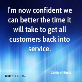 Geisha Williams - I'm now confident we can better the time it will take to get all customers back into service.