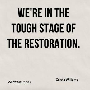 Geisha Williams - We're in the tough stage of the restoration.