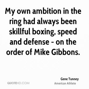 My own ambition in the ring had always been skillful boxing, speed and defense - on the order of Mike Gibbons.