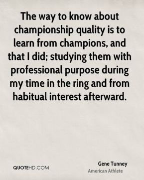 Gene Tunney - The way to know about championship quality is to learn from champions, and that I did; studying them with professional purpose during my time in the ring and from habitual interest afterward.