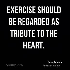 Gene Tunney - Exercise should be regarded as tribute to the heart.