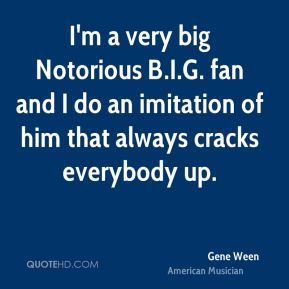 Gene Ween - I'm a very big Notorious B.I.G. fan and I do an imitation of him that always cracks everybody up.