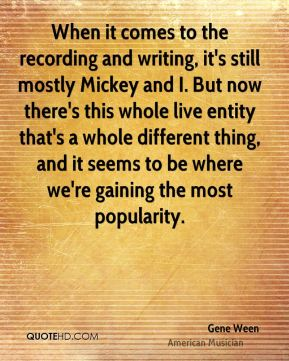When it comes to the recording and writing, it's still mostly Mickey and I. But now there's this whole live entity that's a whole different thing, and it seems to be where we're gaining the most popularity.