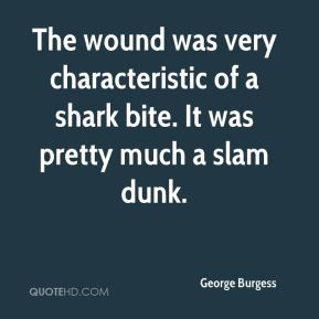George Burgess - The wound was very characteristic of a shark bite. It was pretty much a slam dunk.