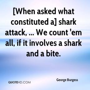 George Burgess - [When asked what constituted a] shark attack, ... We count 'em all, if it involves a shark and a bite.