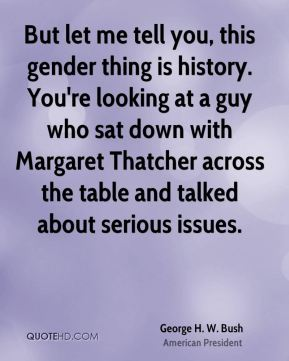 But let me tell you, this gender thing is history. You're looking at a guy who sat down with Margaret Thatcher across the table and talked about serious issues.