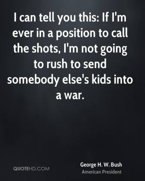 I can tell you this: If I'm ever in a position to call the shots, I'm not going to rush to send somebody else's kids into a war.