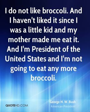 I do not like broccoli. And I haven't liked it since I was a little kid and my mother made me eat it. And I'm President of the United States and I'm not going to eat any more broccoli.