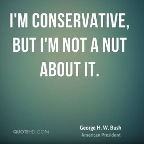 I'm conservative, but I'm not a nut about it.