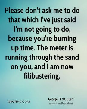 Please don't ask me to do that which I've just said I'm not going to do, because you're burning up time. The meter is running through the sand on you, and I am now filibustering.