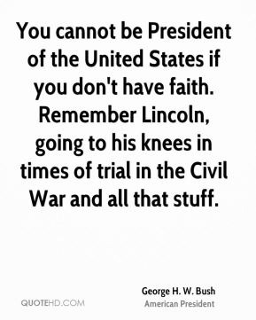 George H. W. Bush - You cannot be President of the United States if you don't have faith. Remember Lincoln, going to his knees in times of trial in the Civil War and all that stuff.