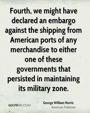 George William Norris - Fourth, we might have declared an embargo against the shipping from American ports of any merchandise to either one of these governments that persisted in maintaining its military zone.