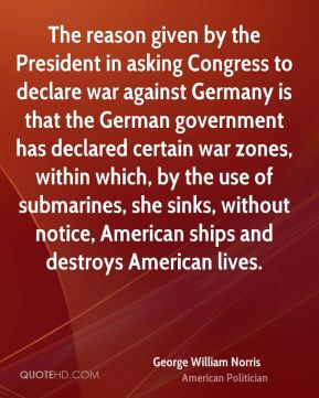 George William Norris - The reason given by the President in asking Congress to declare war against Germany is that the German government has declared certain war zones, within which, by the use of submarines, she sinks, without notice, American ships and destroys American lives.