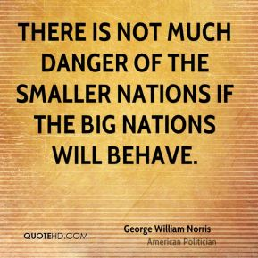 George William Norris - There is not much danger of the smaller nations if the big nations will behave.