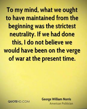 George William Norris - To my mind, what we ought to have maintained from the beginning was the strictest neutrality. If we had done this, I do not believe we would have been on the verge of war at the present time.