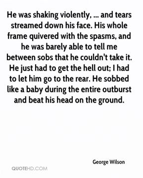 He was shaking violently, ... and tears streamed down his face. His whole frame quivered with the spasms, and he was barely able to tell me between sobs that he couldn't take it. He just had to get the hell out; I had to let him go to the rear. He sobbed like a baby during the entire outburst and beat his head on the ground.