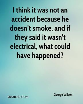 George Wilson - I think it was not an accident because he doesn't smoke, and if they said it wasn't electrical, what could have happened?