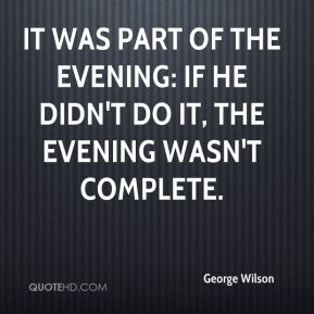 George Wilson - It was part of the evening: If he didn't do it, the evening wasn't complete.